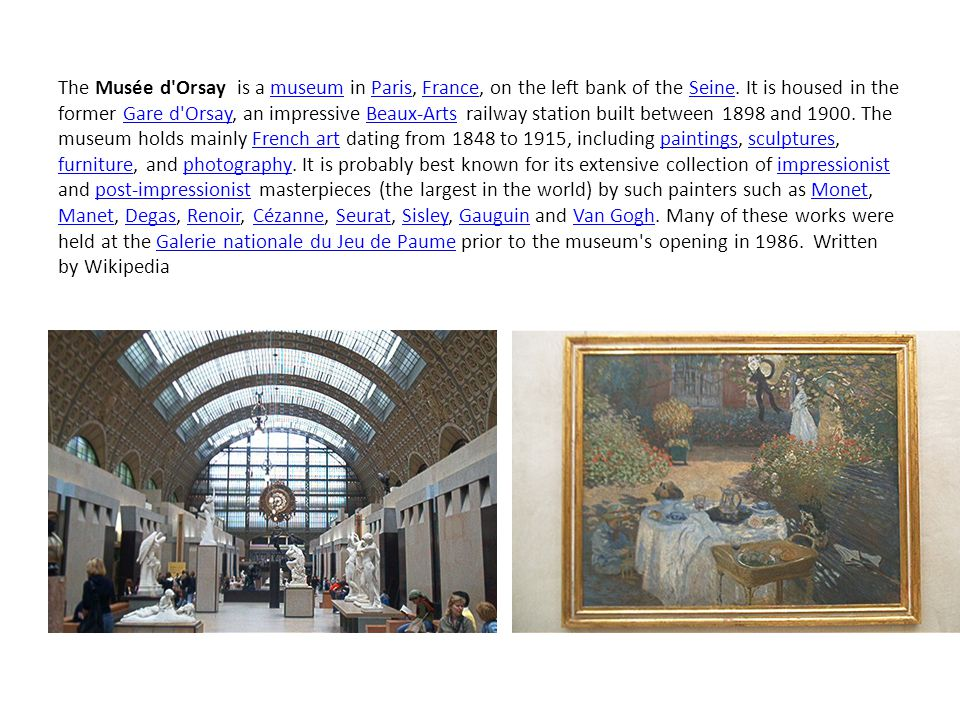 The Musée d'Orsay is a museum in Paris, France, on the left bank of the Seine. It is housed in the former Gare d'Orsay, an impressive Beaux-Arts railw