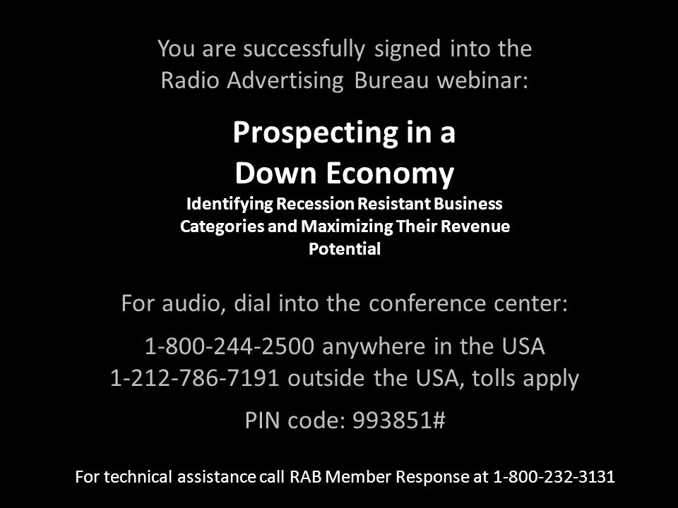 You are successfully signed into the Radio Advertising Bureau webinar: Prospecting in a Down Economy Identifying Recession Resistant Business Categories and Maximizing Their Revenue Potential Prospecting in a Down Economy Identifying Recession Resistant Business Categories and Maximizing Their Revenue Potential For audio, dial into the conference center: anywhere in the USA outside the USA, tolls apply PIN code: # For technical assistance call RAB Member Response at