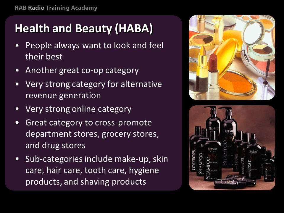 RAB Radio Training Academy People always want to look and feel their best Another great co-op category Very strong category for alternative revenue generation Very strong online category Great category to cross-promote department stores, grocery stores, and drug stores Sub-categories include make-up, skin care, hair care, tooth care, hygiene products, and shaving products People always want to look and feel their best Another great co-op category Very strong category for alternative revenue generation Very strong online category Great category to cross-promote department stores, grocery stores, and drug stores Sub-categories include make-up, skin care, hair care, tooth care, hygiene products, and shaving products Consumer Marketing Health and Beauty (HABA)