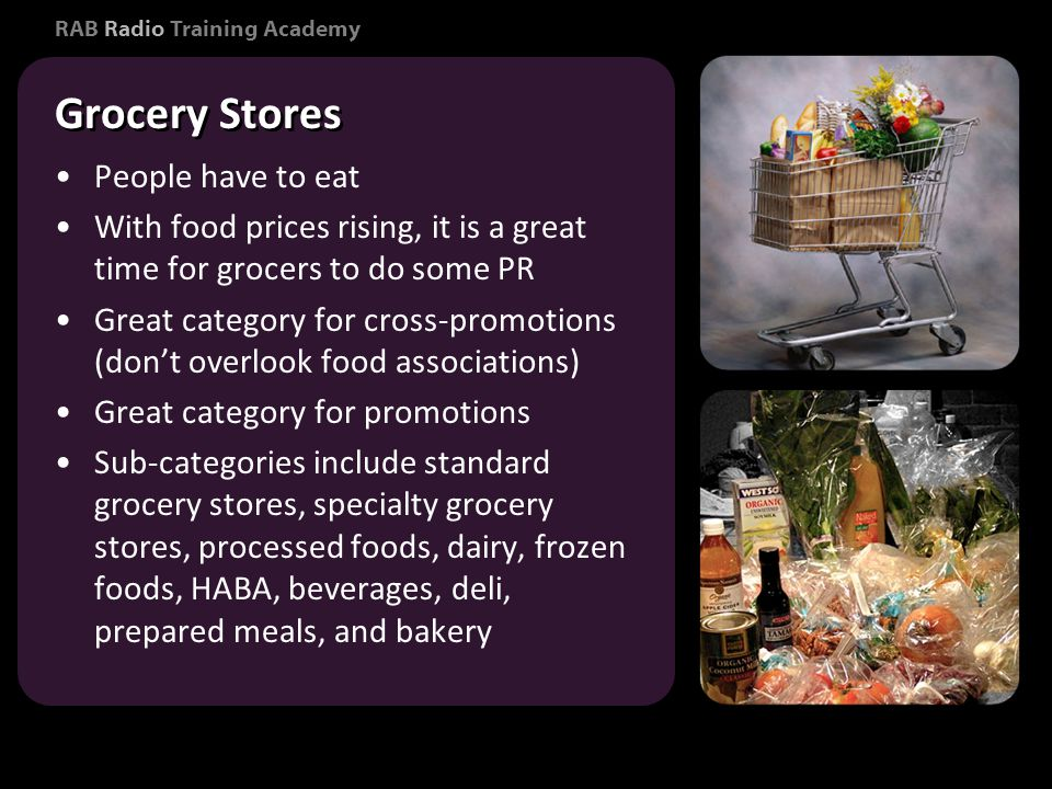 RAB Radio Training Academy People have to eat With food prices rising, it is a great time for grocers to do some PR Great category for cross-promotions (dont overlook food associations) Great category for promotions Sub-categories include standard grocery stores, specialty grocery stores, processed foods, dairy, frozen foods, HABA, beverages, deli, prepared meals, and bakery People have to eat With food prices rising, it is a great time for grocers to do some PR Great category for cross-promotions (dont overlook food associations) Great category for promotions Sub-categories include standard grocery stores, specialty grocery stores, processed foods, dairy, frozen foods, HABA, beverages, deli, prepared meals, and bakery Consumer Marketing Grocery Stores