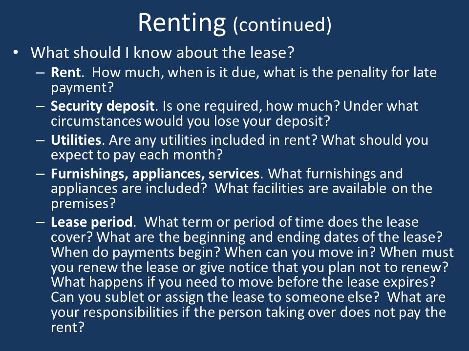 Renting (continued) What should I know about the lease? – Rent. How much, when is it due, what is the penality for late payment? – Security deposit. I
