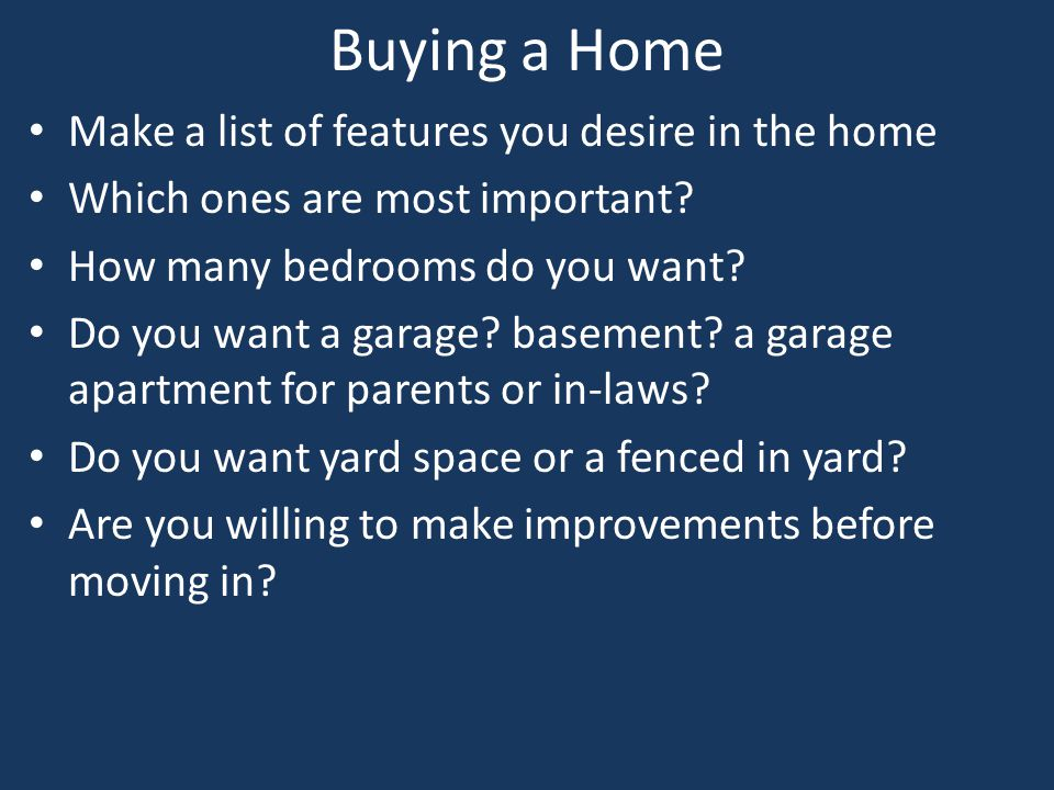 Buying a Home Make a list of features you desire in the home Which ones are most important? How many bedrooms do you want? Do you want a garage? basem