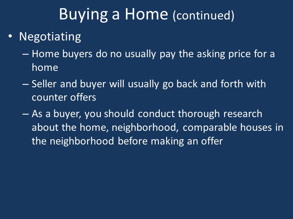 Buying a Home (continued) Negotiating – Home buyers do no usually pay the asking price for a home – Seller and buyer will usually go back and forth wi