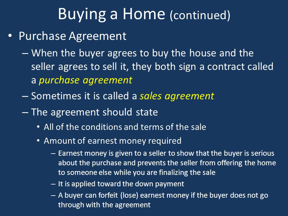 Buying a Home (continued) Purchase Agreement – When the buyer agrees to buy the house and the seller agrees to sell it, they both sign a contract call