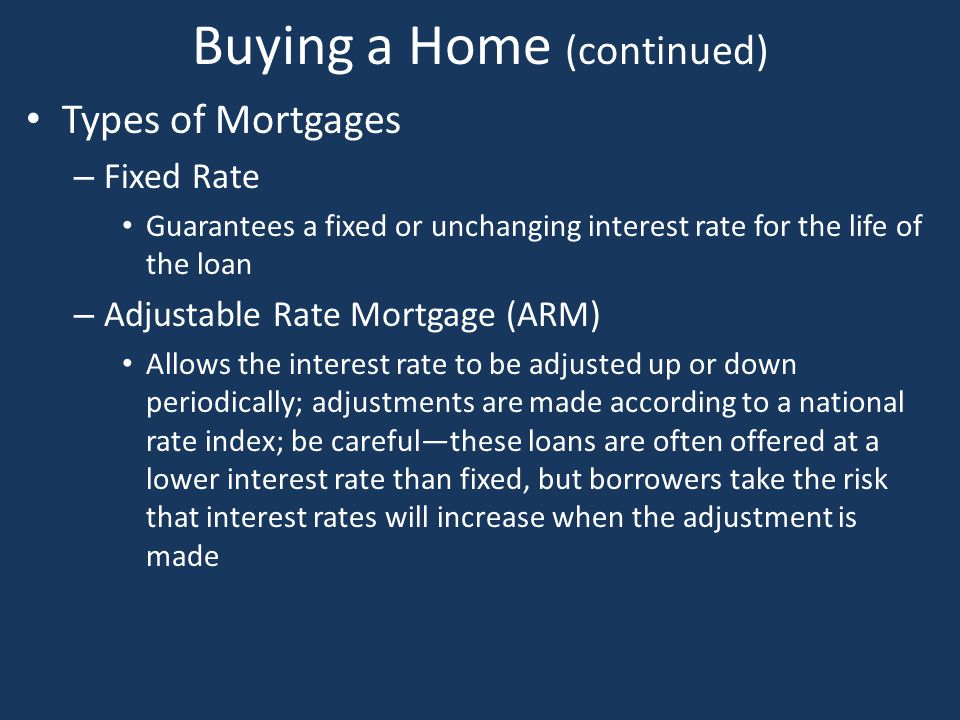 Buying a Home (continued) Types of Mortgages – Fixed Rate Guarantees a fixed or unchanging interest rate for the life of the loan – Adjustable Rate Mo