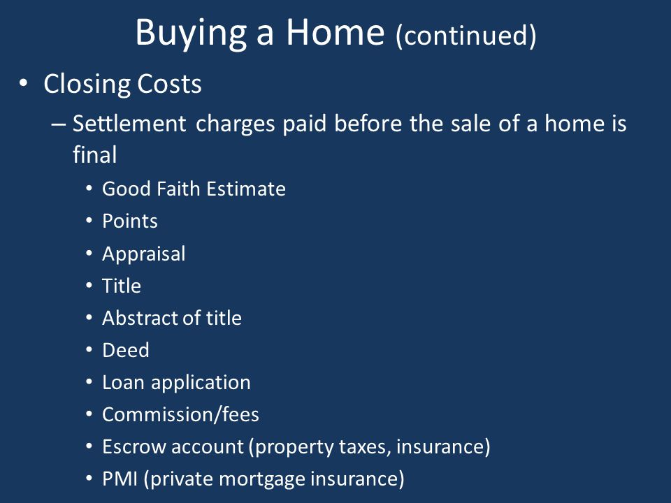 Buying a Home (continued) Closing Costs – Settlement charges paid before the sale of a home is final Good Faith Estimate Points Appraisal Title Abstra