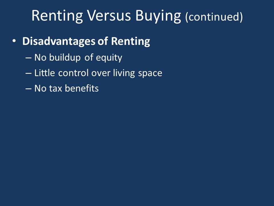 Renting Versus Buying Advantages of Buying a Home – Can increase wealth You build equity in your home Can resell at a profit – Tax benefits Mortgage interest and property taxes are deductible on your tax form – Greater control You have freedom to make decisions concerning your property Careful though; some subdivisions have rules regarding property
