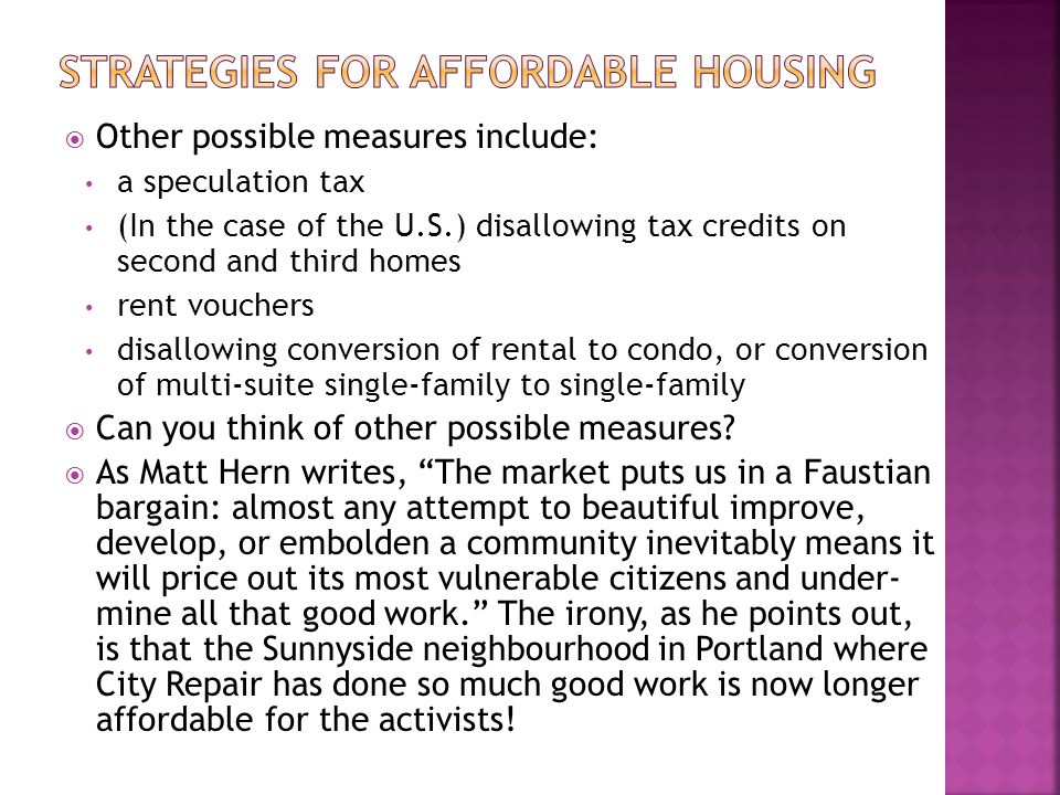 Other possible measures include: a speculation tax (In the case of the U.S.) disallowing tax credits on second and third homes rent vouchers disallowing conversion of rental to condo, or conversion of multi-suite single-family to single-family Can you think of other possible measures.