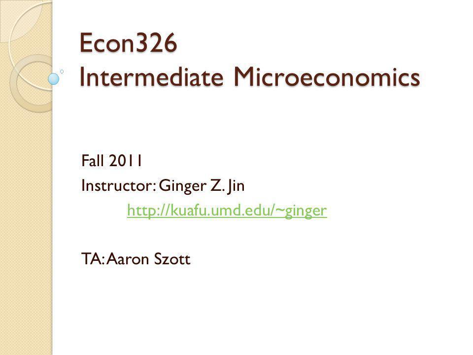 Econ326 Intermediate Microeconomics Fall 2011 Instructor: Ginger Z. Jin http://kuafu.umd.edu/~ginger TA: Aaron Szott