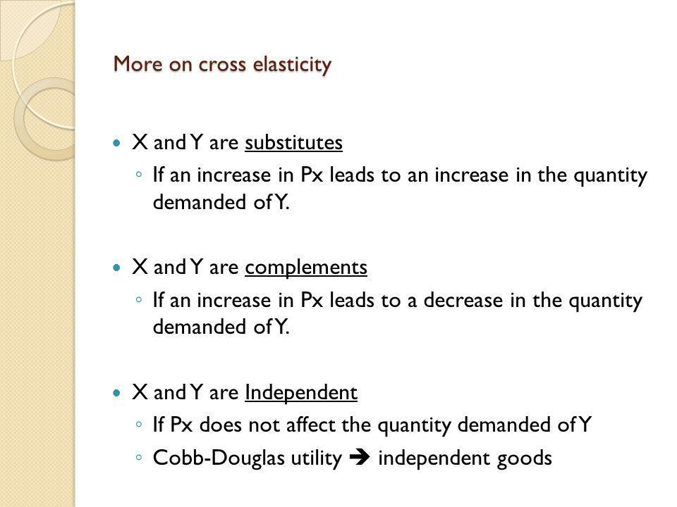 More on cross elasticity X and Y are substitutes If an increase in Px leads to an increase in the quantity demanded of Y. X and Y are complements If a