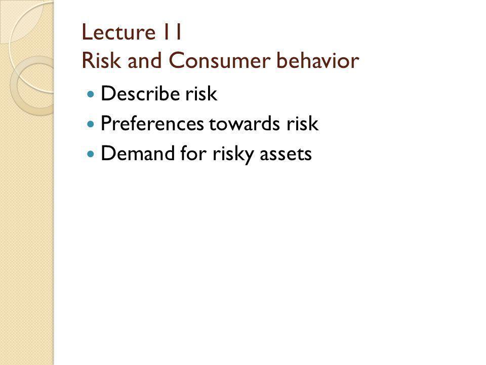 Lecture 11 Risk and Consumer behavior Describe risk Preferences towards risk Demand for risky assets
