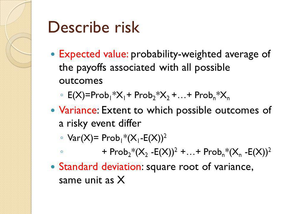 Describe risk Expected value: probability-weighted average of the payoffs associated with all possible outcomes E(X)=Prob 1 *X 1 + Prob 2 *X 2 +…+ Pro