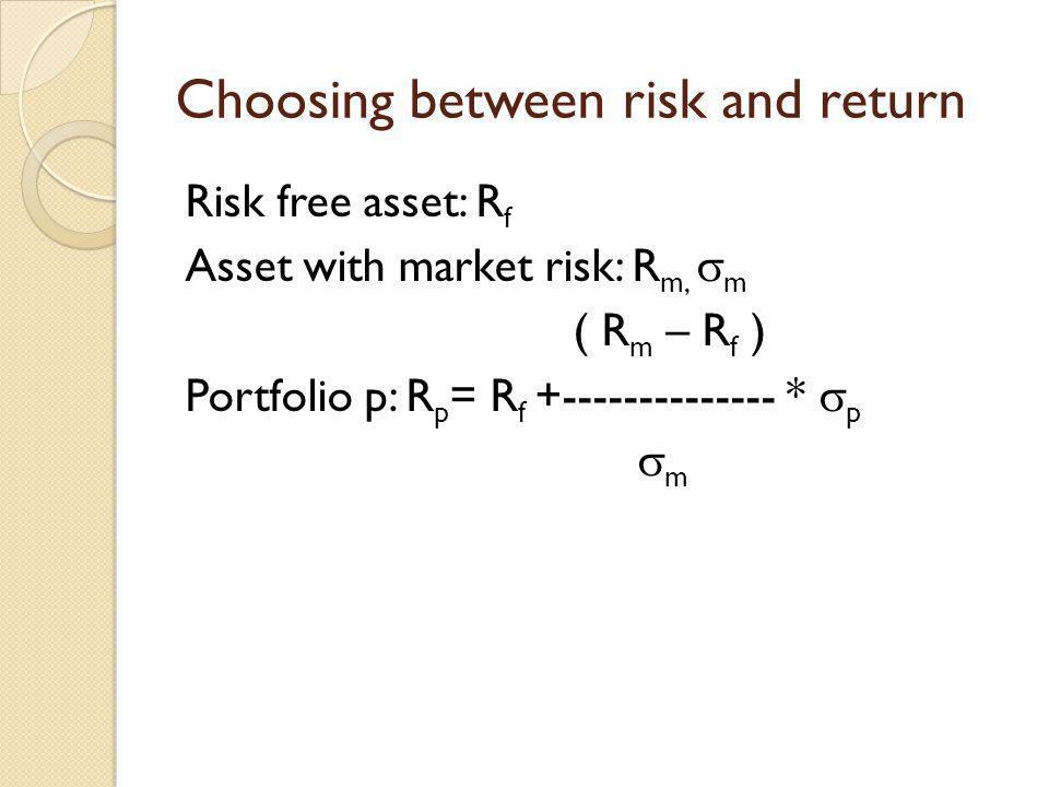 Choosing between risk and return Risk free asset: R f Asset with market risk: R m, m ( R m – R f ) Portfolio p: R p = R f +-------------- * p m