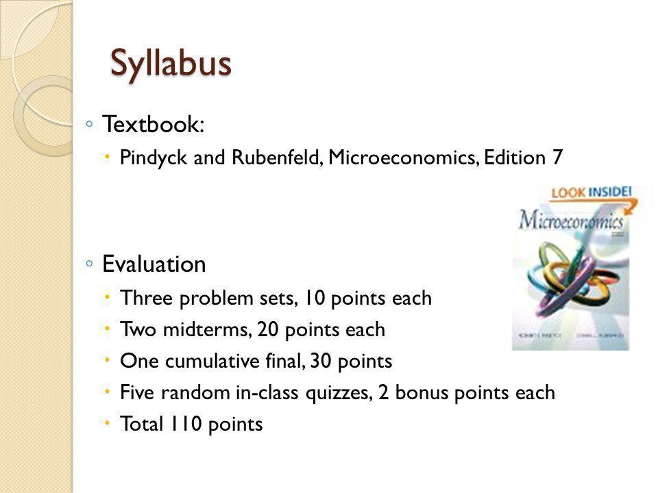 Syllabus Textbook: Pindyck and Rubenfeld, Microeconomics, Edition 7 Evaluation Three problem sets, 10 points each Two midterms, 20 points each One cum