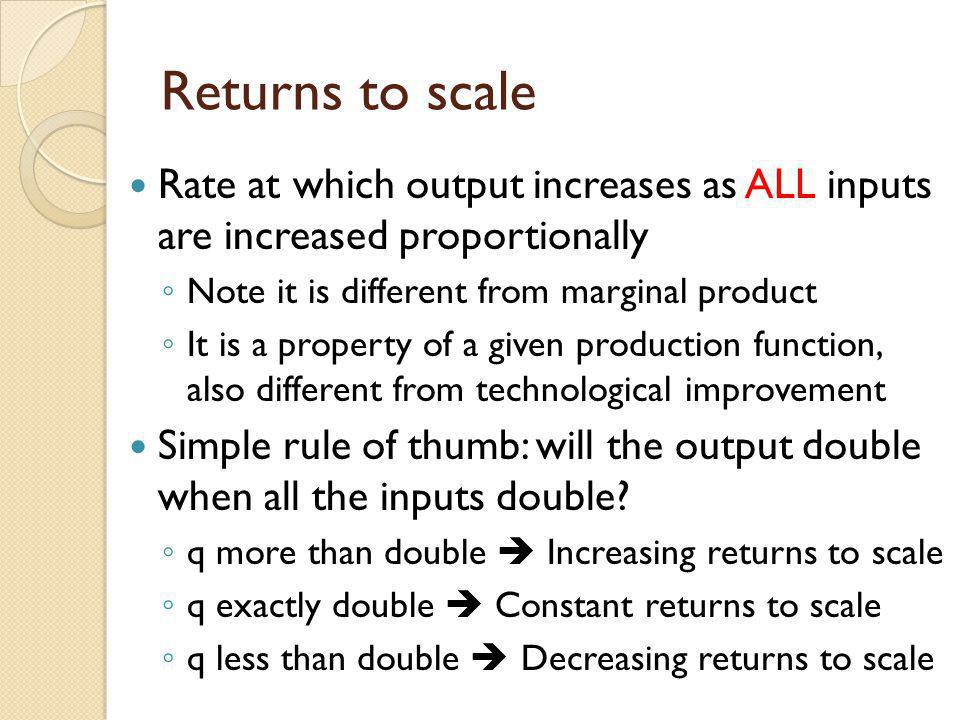 Returns to scale Rate at which output increases as ALL inputs are increased proportionally Note it is different from marginal product It is a property