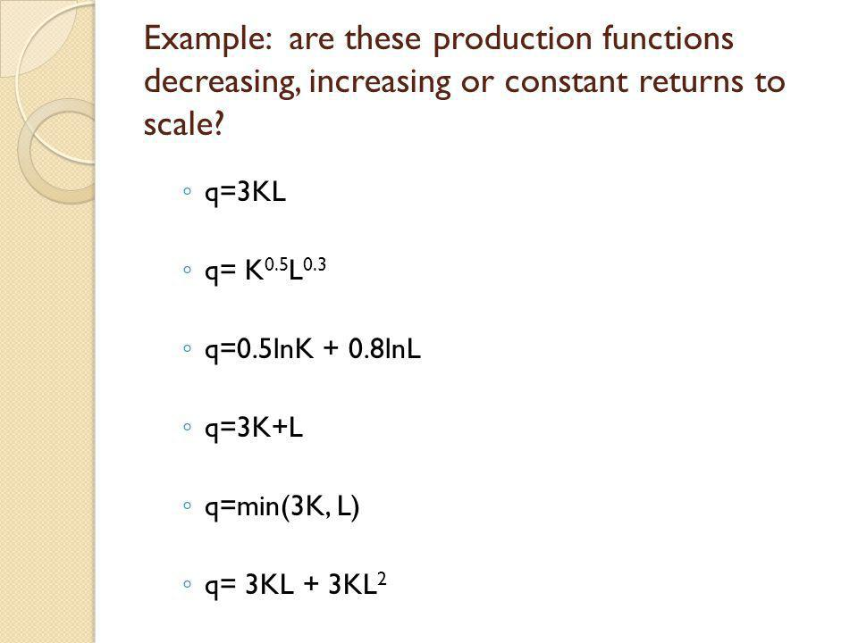 Example: are these production functions decreasing, increasing or constant returns to scale? q=3KL q= K 0.5 L 0.3 q=0.5lnK + 0.8lnL q=3K+L q=min(3K, L
