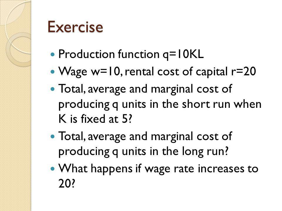 Exercise Production function q=10KL Wage w=10, rental cost of capital r=20 Total, average and marginal cost of producing q units in the short run when