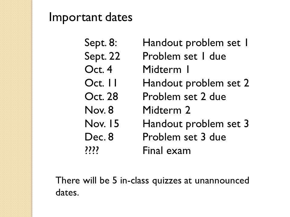 Sept. 8:Handout problem set 1 Sept. 22 Problem set 1 due Oct. 4 Midterm 1 Oct. 11 Handout problem set 2 Oct. 28Problem set 2 due Nov. 8Midterm 2 Nov.