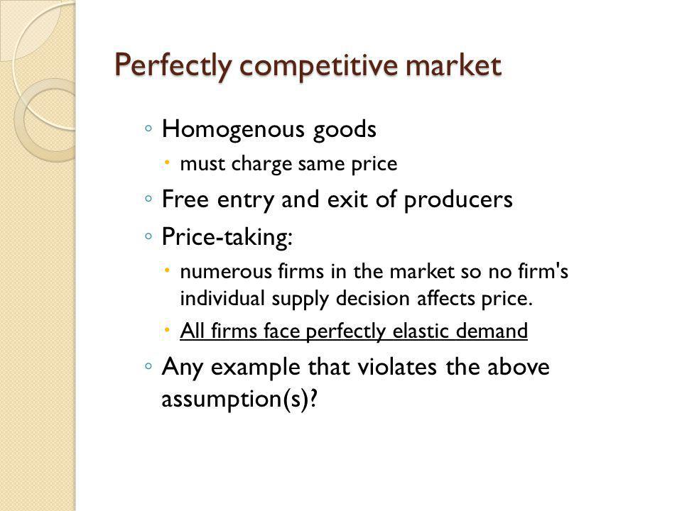 Perfectly competitive market Homogenous goods must charge same price Free entry and exit of producers Price-taking: numerous firms in the market so no