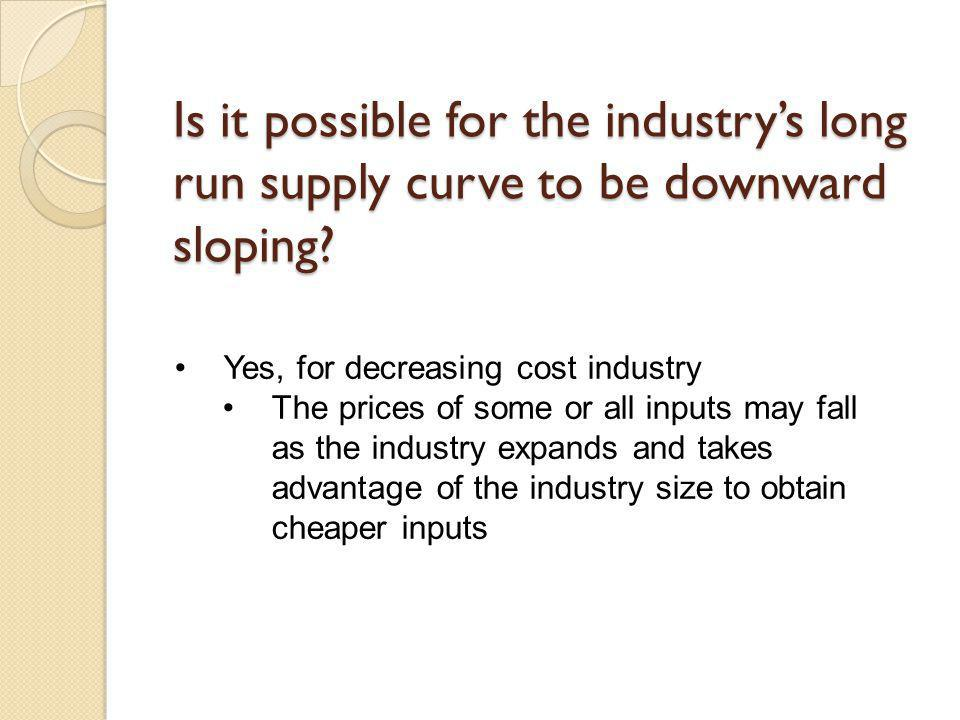 Is it possible for the industrys long run supply curve to be downward sloping? Yes, for decreasing cost industry The prices of some or all inputs may