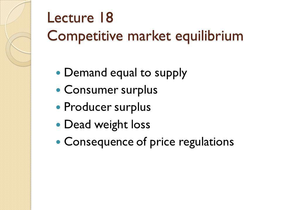 Lecture 18 Competitive market equilibrium Demand equal to supply Consumer surplus Producer surplus Dead weight loss Consequence of price regulations