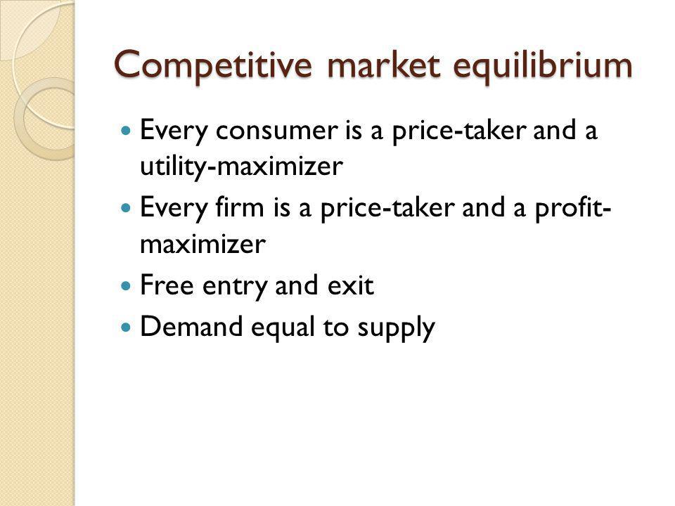 Competitive market equilibrium Every consumer is a price-taker and a utility-maximizer Every firm is a price-taker and a profit- maximizer Free entry