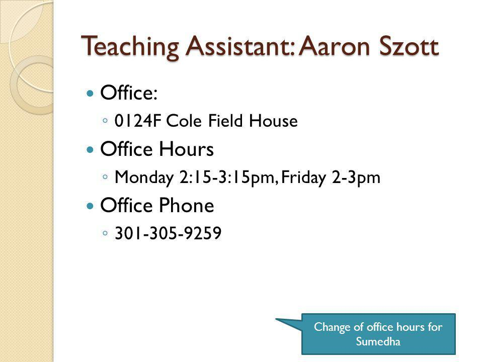 Teaching Assistant: Aaron Szott Change of office hours for Sumedha Office: 0124F Cole Field House Office Hours Monday 2:15-3:15pm, Friday 2-3pm Office