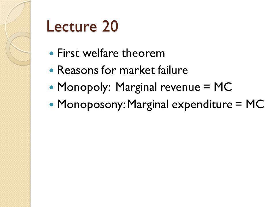 Lecture 20 First welfare theorem Reasons for market failure Monopoly: Marginal revenue = MC Monoposony: Marginal expenditure = MC