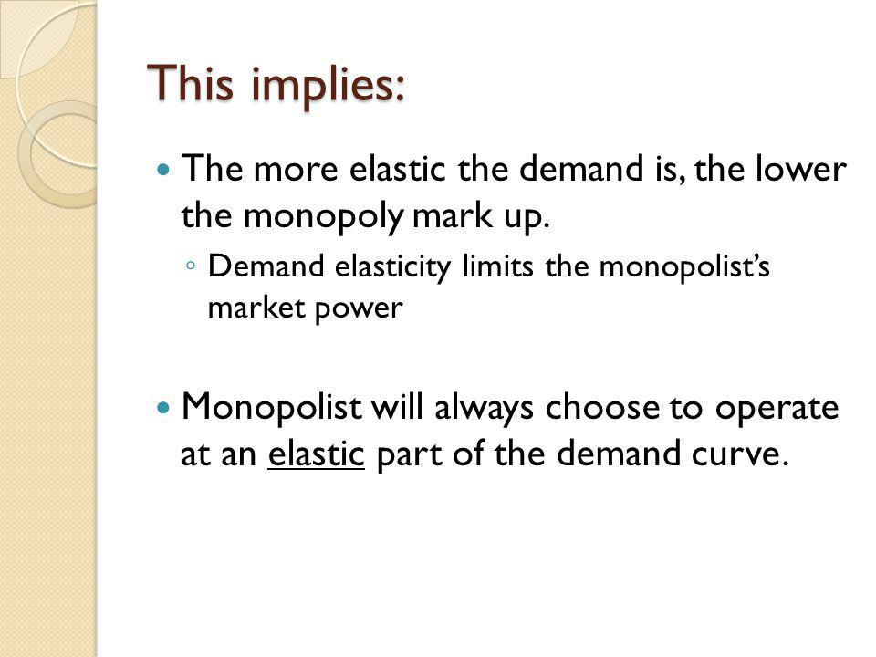 This implies: The more elastic the demand is, the lower the monopoly mark up. Demand elasticity limits the monopolists market power Monopolist will al