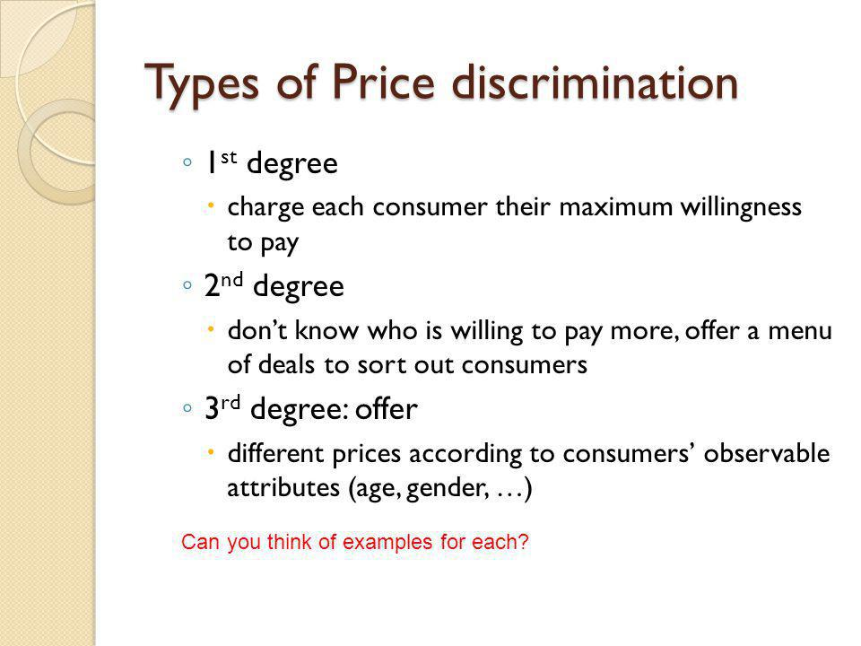 Types of Price discrimination 1 st degree charge each consumer their maximum willingness to pay 2 nd degree dont know who is willing to pay more, offe