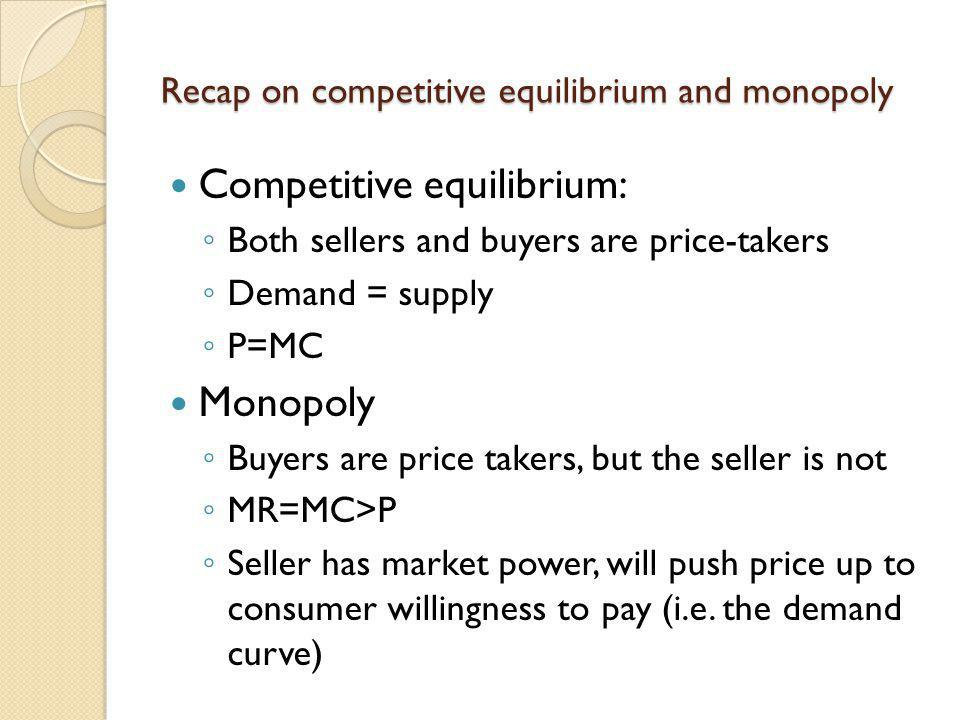 Recap on competitive equilibrium and monopoly Competitive equilibrium: Both sellers and buyers are price-takers Demand = supply P=MC Monopoly Buyers a