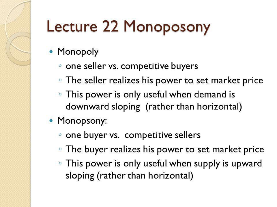 Lecture 22 Monoposony Monopoly one seller vs. competitive buyers The seller realizes his power to set market price This power is only useful when dema