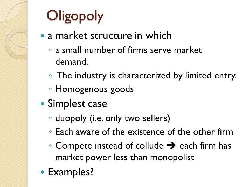 Oligopoly a market structure in which a small number of firms serve market demand. The industry is characterized by limited entry. Homogenous goods Si