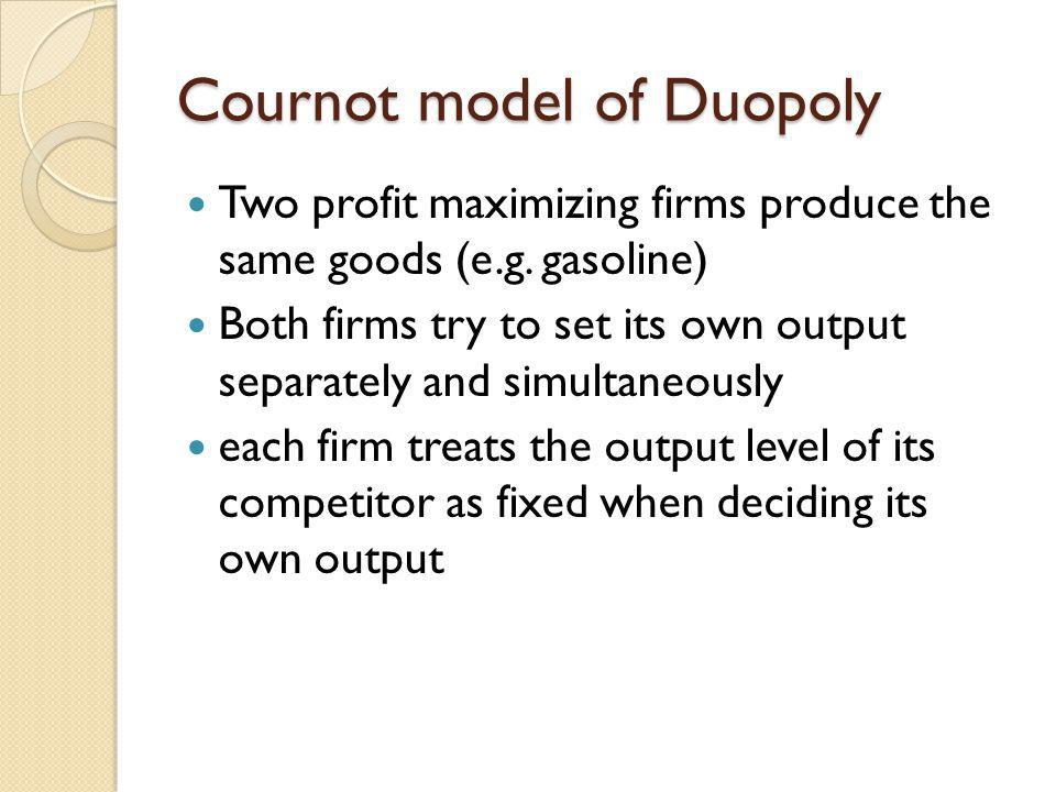 Cournot model of Duopoly Two profit maximizing firms produce the same goods (e.g. gasoline) Both firms try to set its own output separately and simult