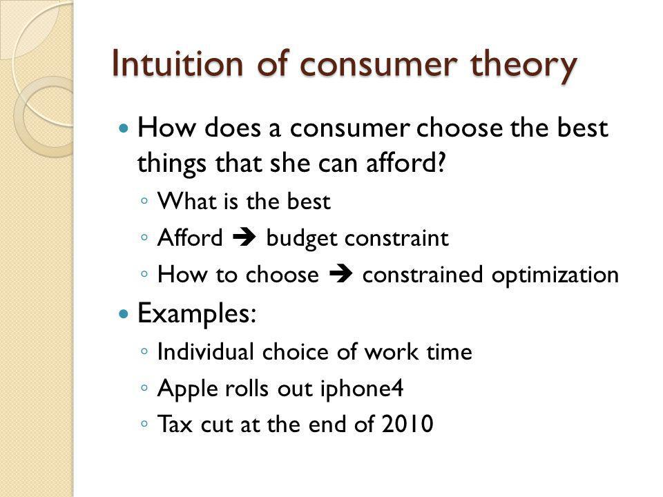 Intuition of consumer theory How does a consumer choose the best things that she can afford? What is the best Afford budget constraint How to choose c