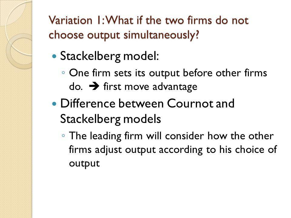 Variation 1: What if the two firms do not choose output simultaneously? Stackelberg model: One firm sets its output before other firms do. first move