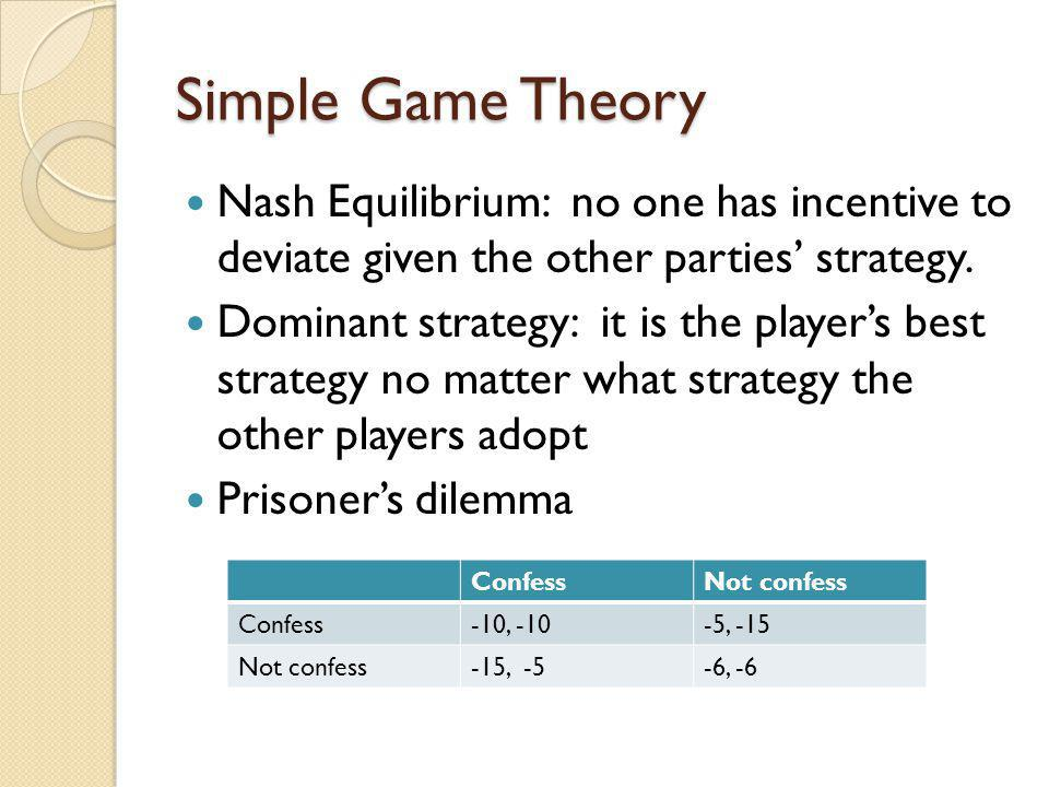 Simple Game Theory Nash Equilibrium: no one has incentive to deviate given the other parties strategy. Dominant strategy: it is the players best strat