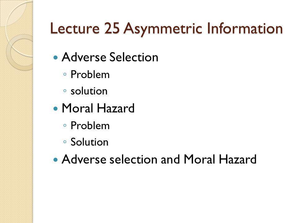 Lecture 25 Asymmetric Information Adverse Selection Problem solution Moral Hazard Problem Solution Adverse selection and Moral Hazard