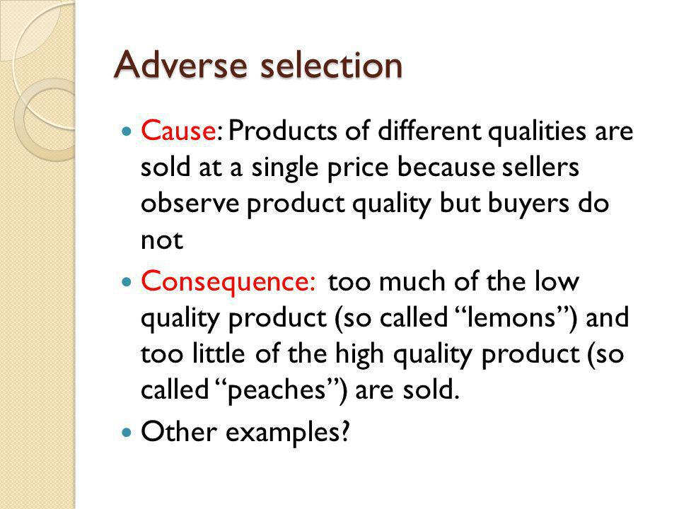 Adverse selection Cause: Products of different qualities are sold at a single price because sellers observe product quality but buyers do not Conseque