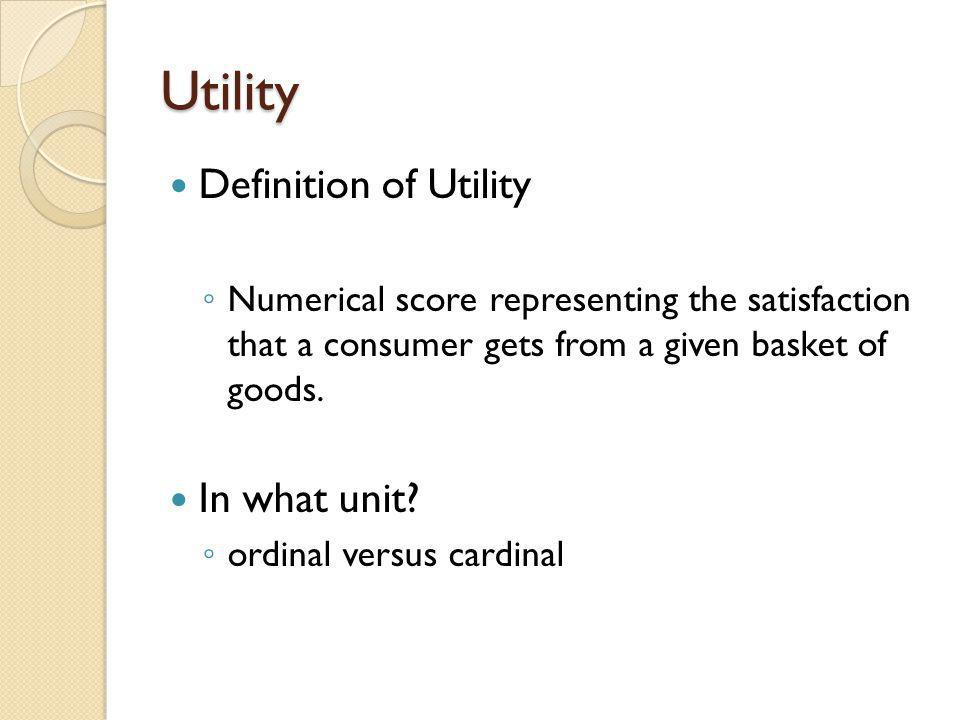 Utility Definition of Utility Numerical score representing the satisfaction that a consumer gets from a given basket of goods. In what unit? ordinal v