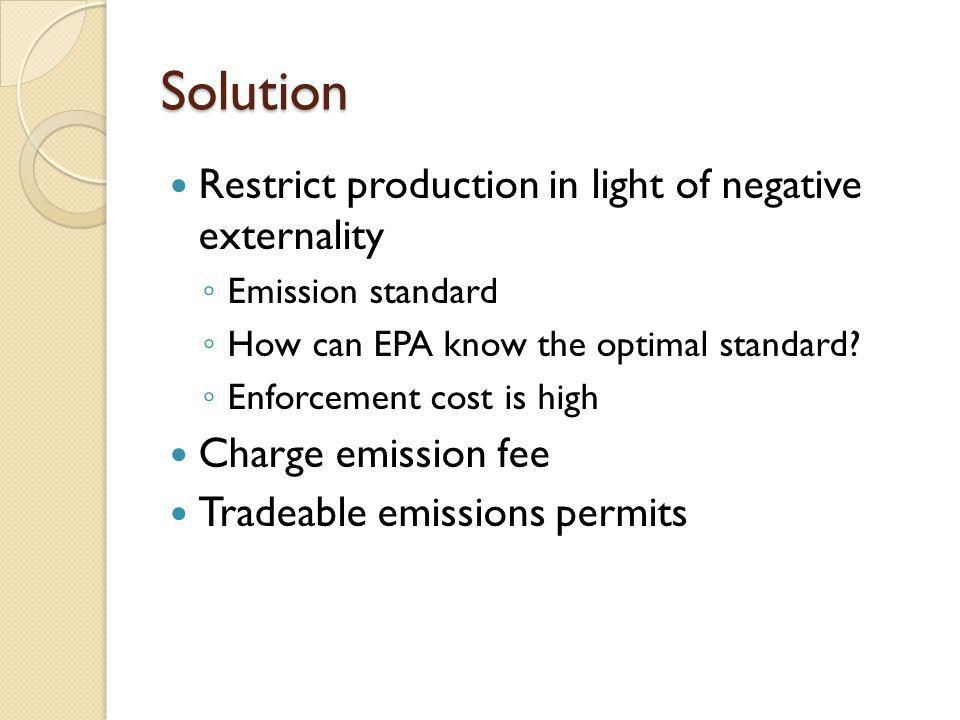Solution Restrict production in light of negative externality Emission standard How can EPA know the optimal standard? Enforcement cost is high Charge