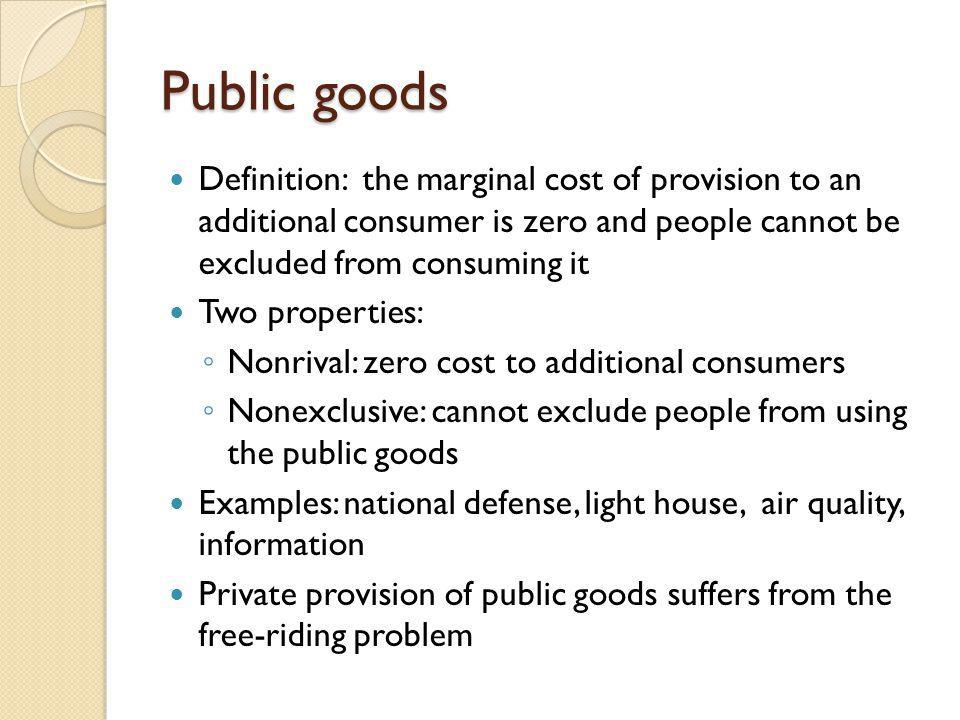 Public goods Definition: the marginal cost of provision to an additional consumer is zero and people cannot be excluded from consuming it Two properti