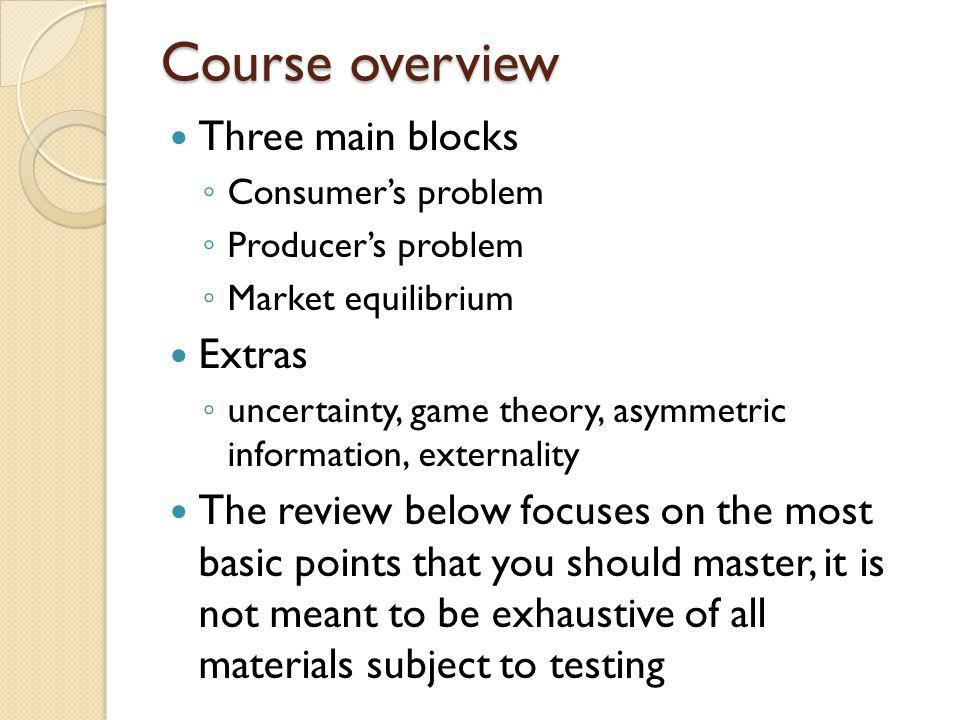 Course overview Three main blocks Consumers problem Producers problem Market equilibrium Extras uncertainty, game theory, asymmetric information, exte