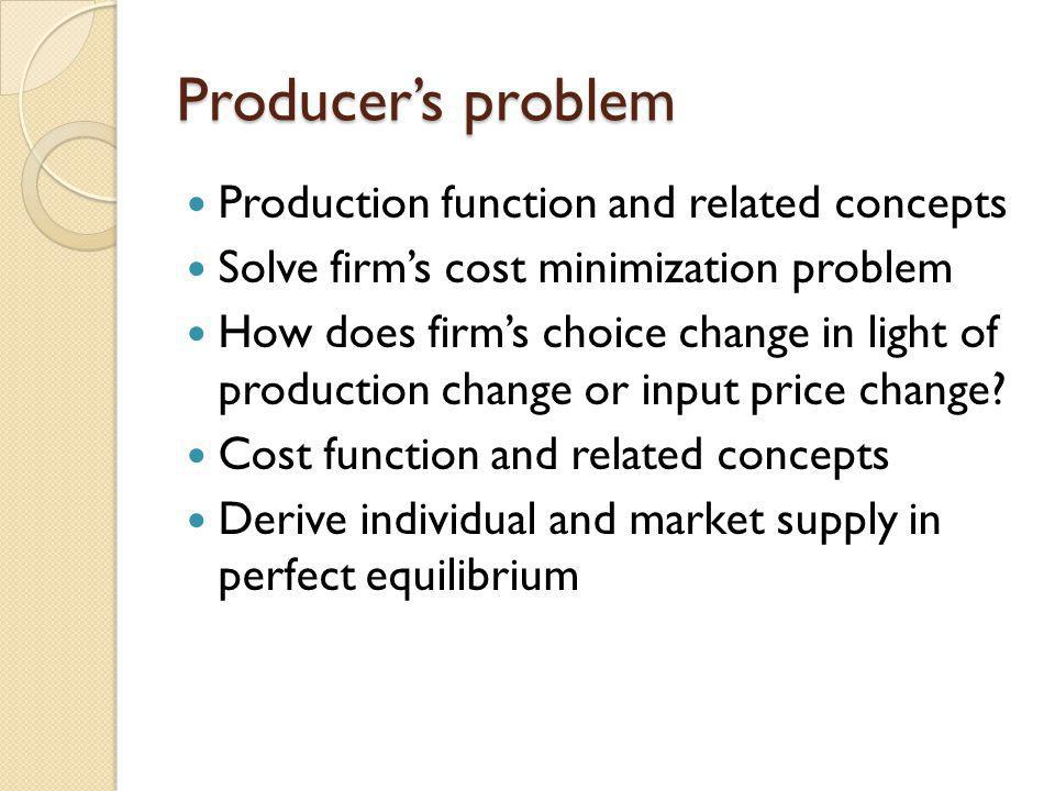 Producers problem Production function and related concepts Solve firms cost minimization problem How does firms choice change in light of production c