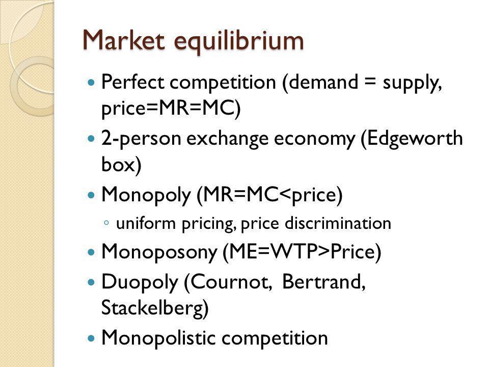 Market equilibrium Perfect competition (demand = supply, price=MR=MC) 2-person exchange economy (Edgeworth box) Monopoly (MR=MC<price) uniform pricing