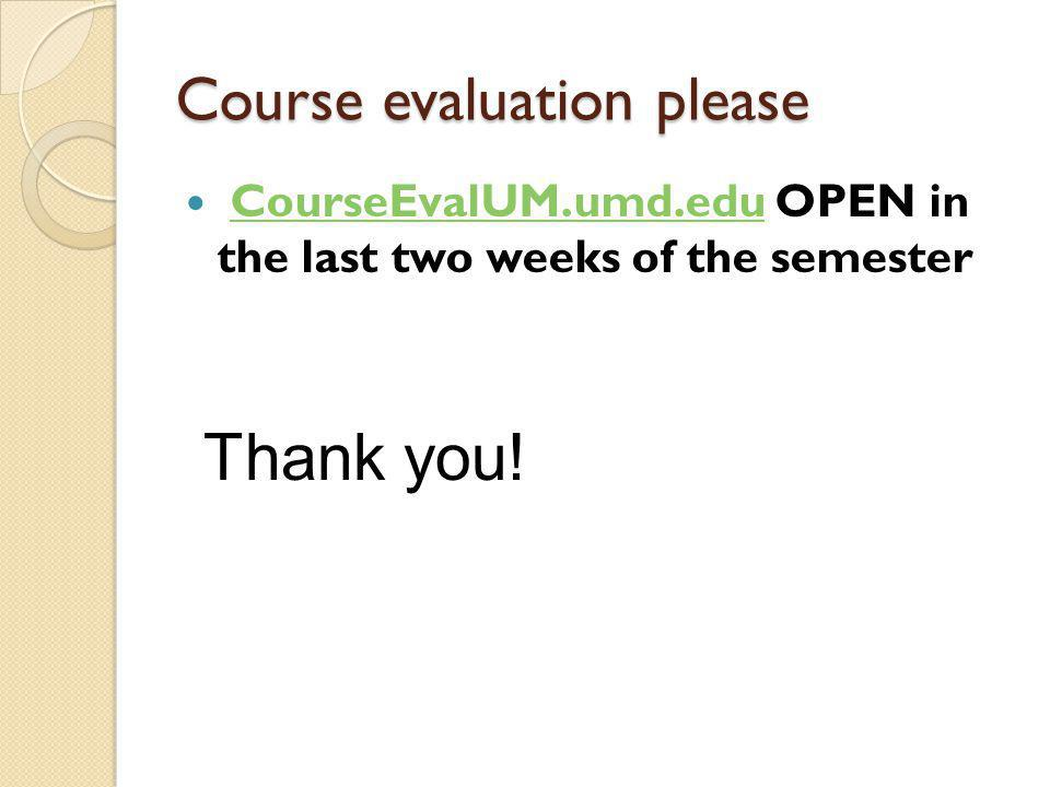 Course evaluation please CourseEvalUM.umd.edu OPEN in the last two weeks of the semesterCourseEvalUM.umd.edu Thank you!