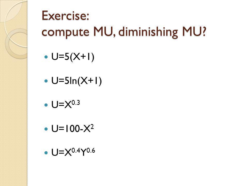 Exercise: compute MU, diminishing MU? U=5(X+1) U=5ln(X+1) U=X 0.3 U=100-X 2 U=X 0.4 Y 0.6