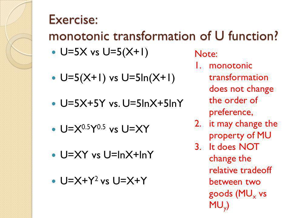 Exercise: monotonic transformation of U function? U=5X vs U=5(X+1) U=5(X+1) vs U=5ln(X+1) U=5X+5Y vs. U=5lnX+5lnY U=X 0.5 Y 0.5 vs U=XY U=XY vs U=lnX+