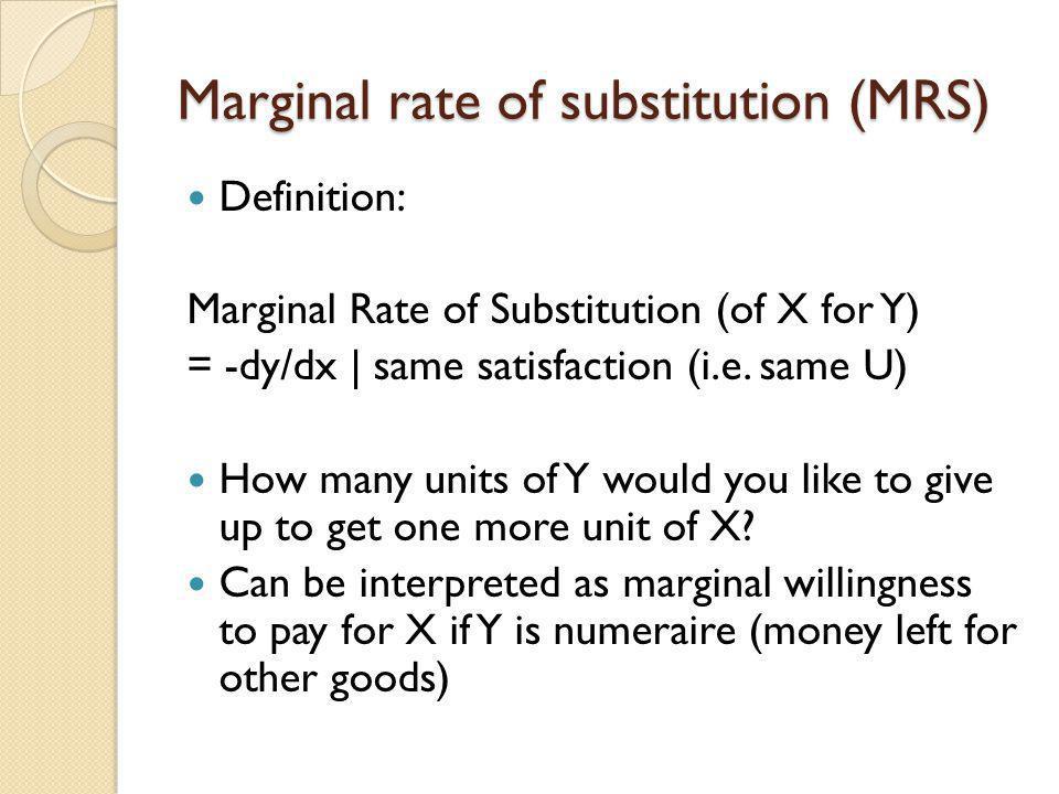 Marginal rate of substitution (MRS) Definition: Marginal Rate of Substitution (of X for Y) = -dy/dx | same satisfaction (i.e. same U) How many units o