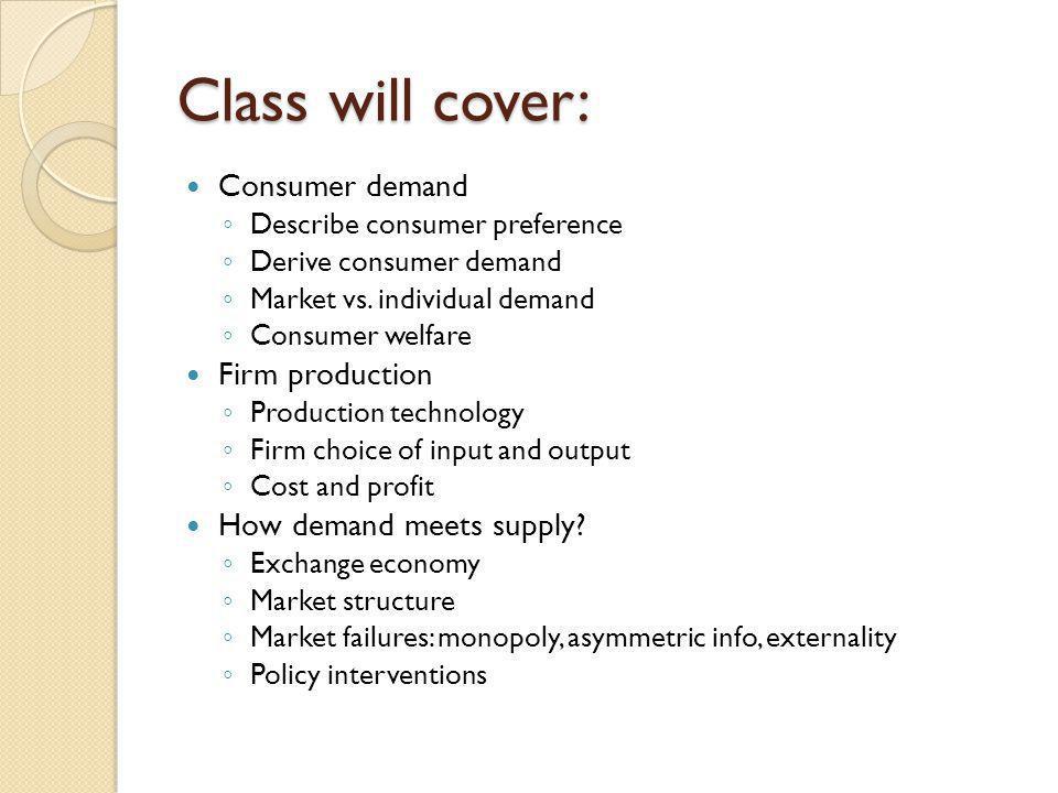 Class will cover: Consumer demand Describe consumer preference Derive consumer demand Market vs. individual demand Consumer welfare Firm production Pr